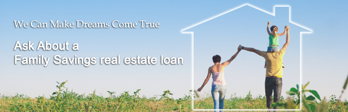 We can make dreams come true - Ask about a Family Savings Real Estate Loan